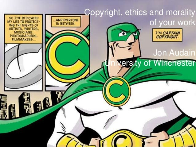 Copyright, ethics and morality                  of your work                   Jon Audain     University of Winchester
