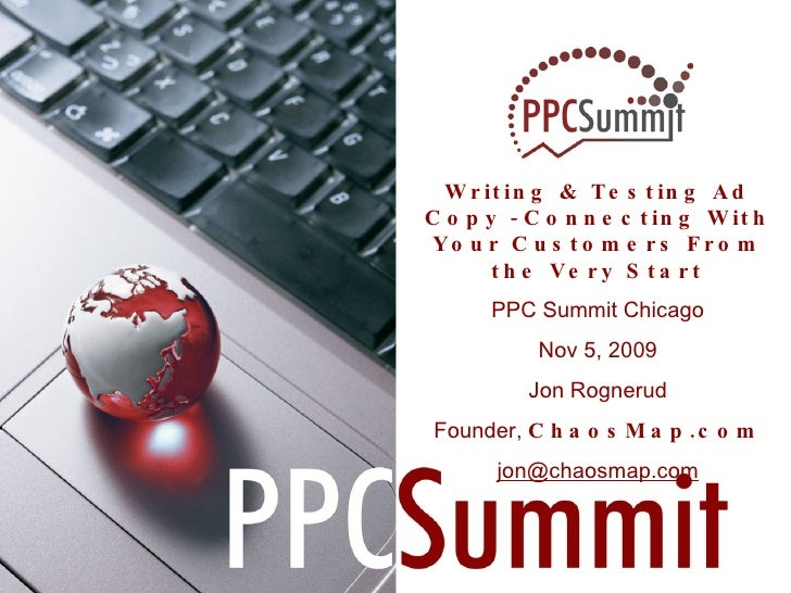 Writing & Testing Ad Copy  -  Connecting With Your Customers From the Very Start PPC Summit Chicago Nov 5, 2009 Jon Rogner...