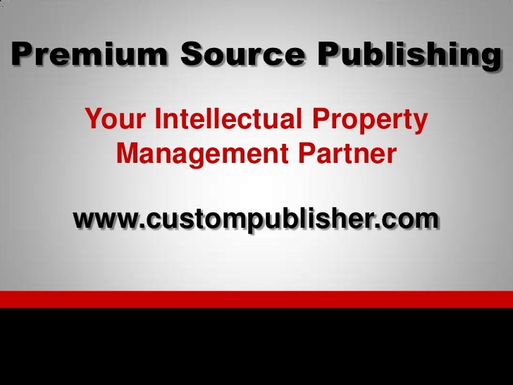 Premium Source Publishing<br />Your Intellectual Property Management Partner<br />www.custompublisher.com<br />