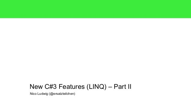 New C#3 Features (LINQ) – Part II  Nico Ludwig (@ersatzteilchen)