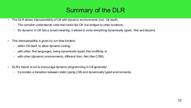 12  Summary of the DLR  ● The DLR allows interoperability of C# with dynamic environments (incl. C# itself):  – The compil...