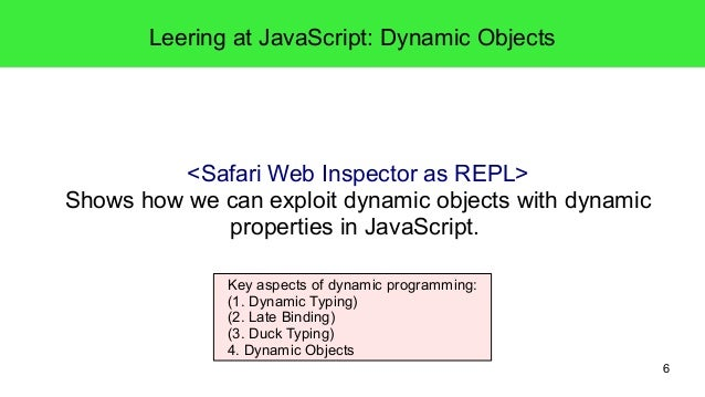 6  Leering at JavaScript: Dynamic Objects  <Safari Web Inspector as REPL>  Shows how we can exploit dynamic objects with d...