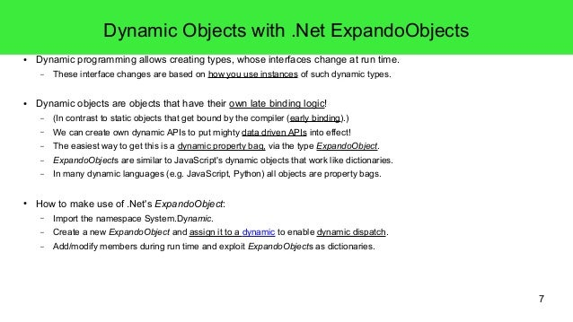7  Dynamic Objects with .Net ExpandoObjects  ● Dynamic programming allows creating types, whose interfaces change at run t...