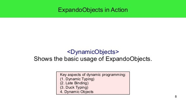 8  ExpandoObjects in Action  <DynamicObjects>  Shows the basic usage of ExpandoObjects.  Key aspects of dynamic programmin...