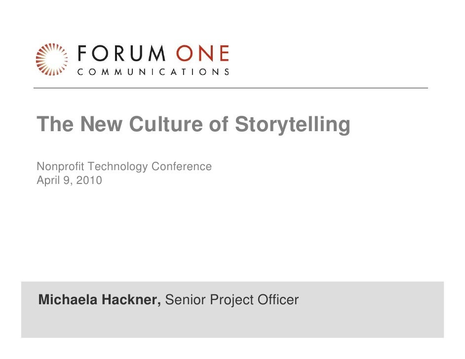 The New Culture of Storytelling Nonprofit Technology Conference April 9, 2010     Michaela Hackner, Senior Project Officer...