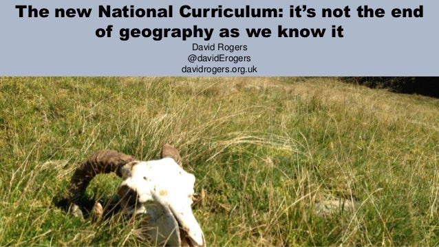 The new National Curriculum: it's not the end of geography as we know it David Rogers @davidErogers davidrogers.org.uk