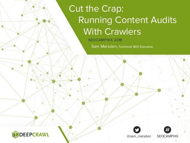 Cut the Crap: Running Content Audits With Crawlers Sam Marsden, Technical SEO Executive SEOCAMPIXX 2018 @sam_marsden SEOCA...