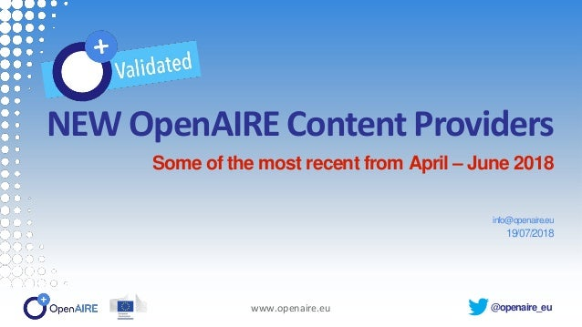 @openaire_eu NEW OpenAIRE Content Providers Some of the most recent from April – June 2018 info@openaire.eu 19/07/2018 www...