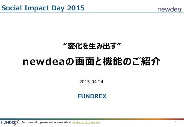 "For more info, please visit our website at fundrex.co.jp/newdea/ 1 ""変化を生み出す"" newdeaの画面と機能のご紹介 2015.04.24. FUNDREX Social I..."