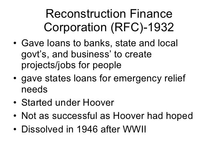 Reconstruction Finance Corporation (RFC)-1932 <ul><li>Gave loans to banks, state and local govt's, and business' to create...