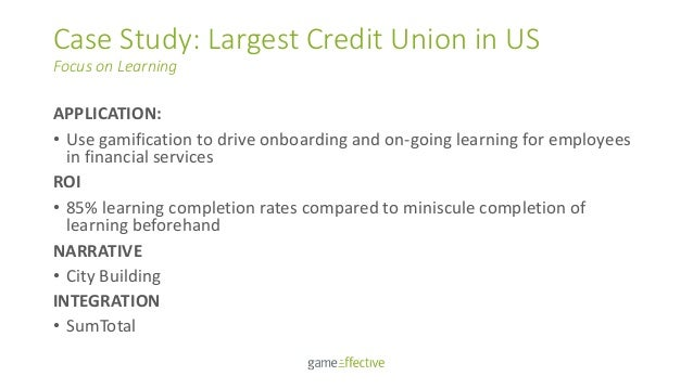 Case Study: Largest Credit Union in US Focus on Learning APPLICATION: • Use gamification to drive onboarding and on-going ...