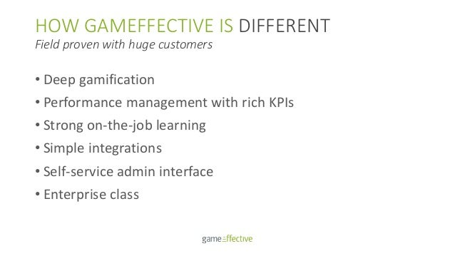 HOW GAMEFFECTIVE IS DIFFERENT Field proven with huge customers • Deep gamification • Performance management with rich KPIs...