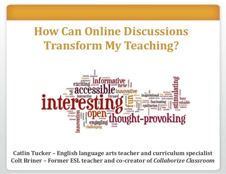 How Can Online Discussions Transform My Teaching?<br />Catlin Tucker – English language arts teacher and curriculum specia...