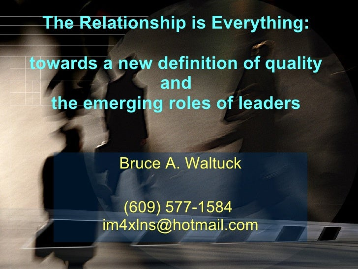 The Relationship is Everything: towards a new definition of quality and the emerging roles of leaders Bruce A. Waltuck (60...