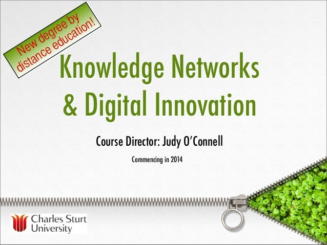 Knowledge Networks& Digital InnovationCommencing in 2014Course Director: Judy O'ConnellNew degree bydistance education!