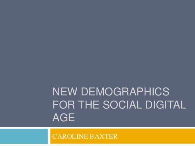 NEW DEMOGRAPHICSFOR THE SOCIAL DIGITALAGECAROLINE BAXTER