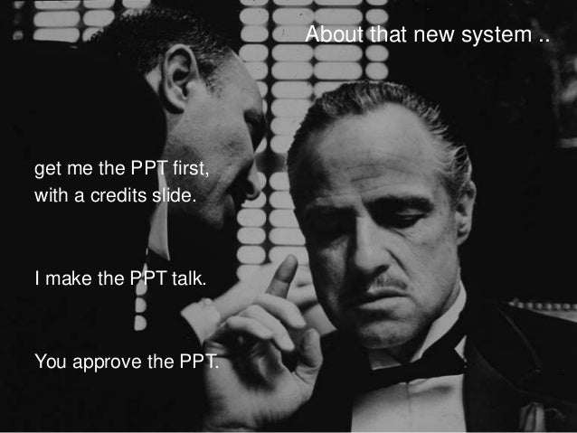 About that new system ..get me the PPT first,with a credits slide.I make the PPT talk.You approve the PPT.