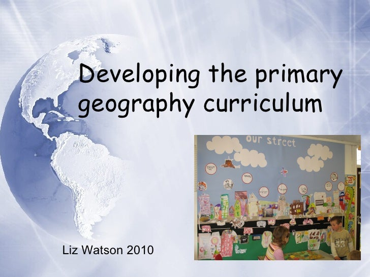 Developing the primary  geography curriculum Liz Watson 2010