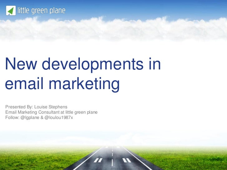 New developments inemail marketingPresented By: Louise StephensEmail Marketing Consultant at little green planeFollow: @lg...