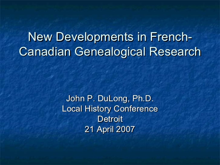 New Developments in French-Canadian Genealogical Research        John P. DuLong, Ph.D.       Local History Conference     ...