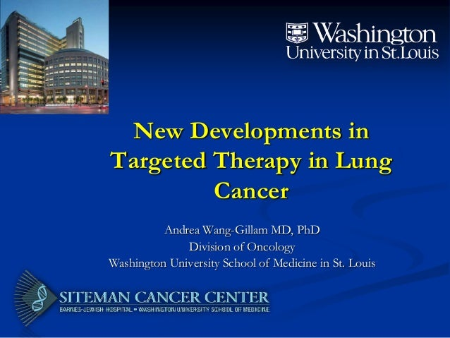 New Developments in Targeted Therapy in Lung Cancer Andrea Wang-Gillam MD, PhD Division of Oncology Washington University ...