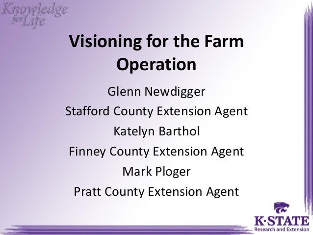 Visioning for the Farm Operation Glenn Newdigger Stafford County Extension Agent Katelyn Barthol Finney County Extension A...