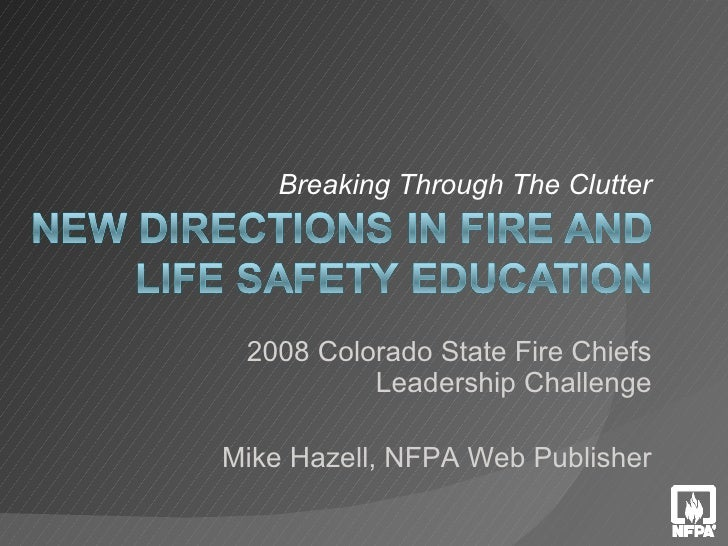 Breaking Through The Clutter 2008 Colorado State Fire Chiefs Leadership Challenge Mike Hazell, NFPA Web Publisher