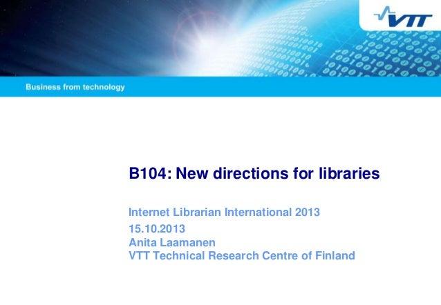 B104: New directions for libraries Internet Librarian International 2013 15.10.2013 Anita Laamanen VTT Technical Research ...