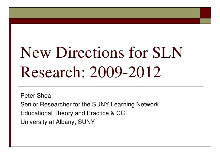 New Directions for SLN Research: 2009-2012<br />Peter Shea<br />Senior Researcher for the SUNY Learning Network<br />Educa...