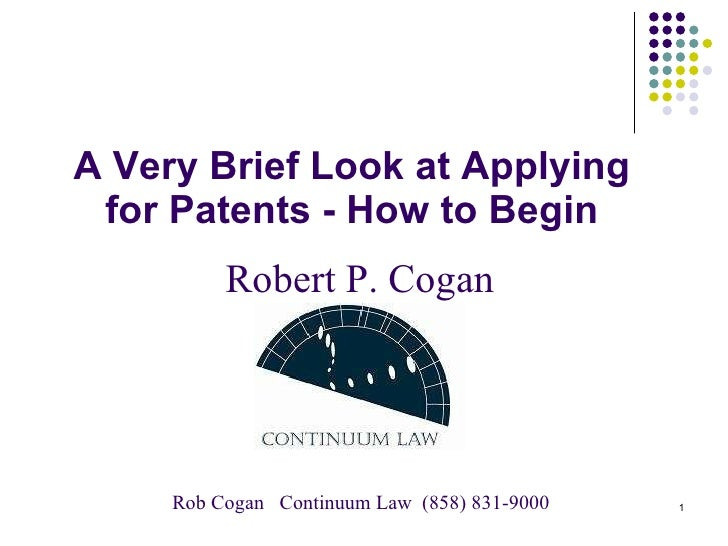 A Very Brief Look at Applying for Patents - How to Begin Robert P. Cogan Rob Cogan  Continuum Law  (858) 831-9000