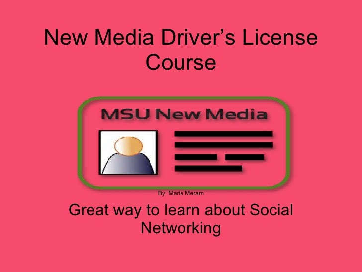 New Media Driver's License Course By: Marie Meram Great way to learn about Social Networking
