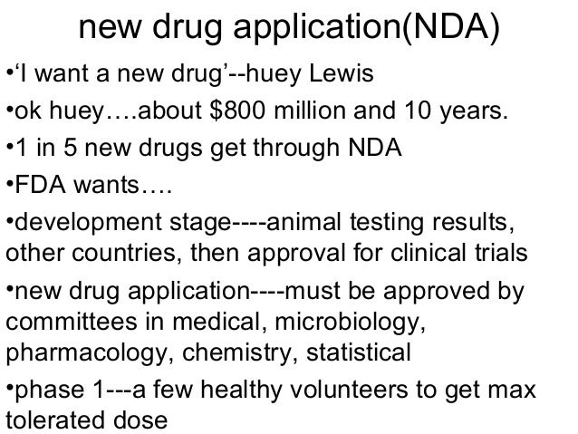 new drug application(NDA)  •'I want a new drug'--huey Lewis  •ok huey….about $800 million and 10 years.  •1 in 5 new drugs...