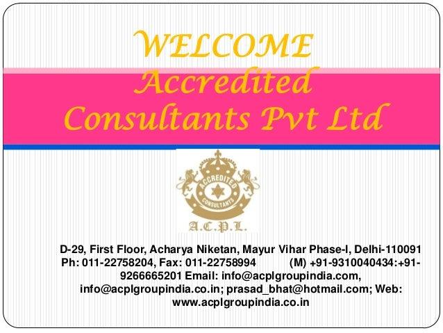 WELCOME Accredited Consultants Pvt Ltd D-29, First Floor, Acharya Niketan, Mayur Vihar Phase-I, Delhi-110091 Ph: 011-22758...