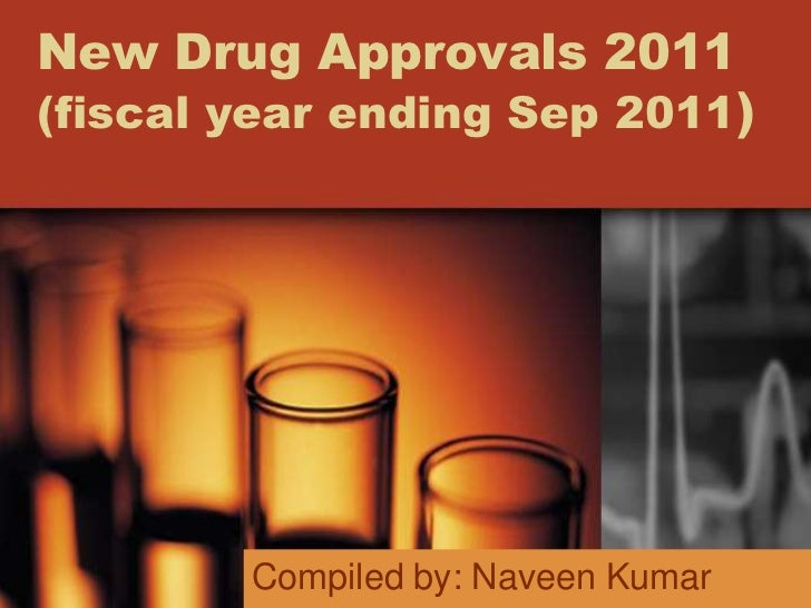 New Drug Approvals 2011(fiscal year ending Sep 2011)        Compiled by: Naveen Kumar