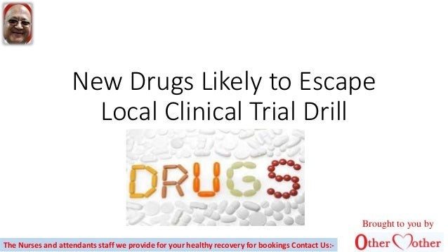New Drugs Likely to Escape Local Clinical Trial Drill Brought to you by The Nurses and attendants staff we provide for you...