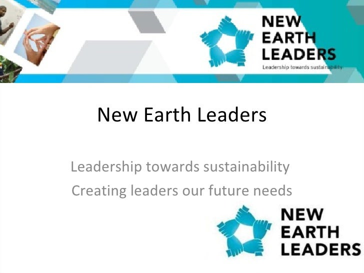 New Earth Leaders Leadership towards sustainability  Creating leaders our future needs
