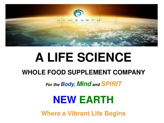 A LIFE SCIENCE WHOLE FOOD SUPPLEMENT COMPANY For the Body, Mind and SPIRIT  NEW EARTH Where a Vibrant Life Begins