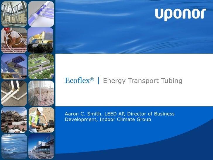 Ecoflex ®  |  Energy Transport Tubing Aaron C. Smith, LEED AP, Director of Business Development, Indoor Climate Group