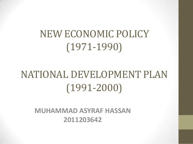 NEW ECONOMIC POLICY (1971-1990) NATIONAL DEVELOPMENT PLAN (1991-2000) MUHAMMAD ASYRAF HASSAN 2011203642