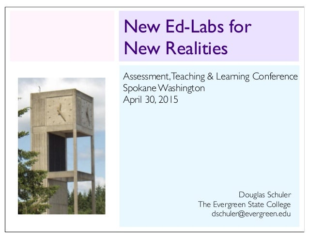 New Ed-Labs for New Realities Douglas Schuler The Evergreen State College dschuler@evergreen.edu Assessment,Teaching & Lea...
