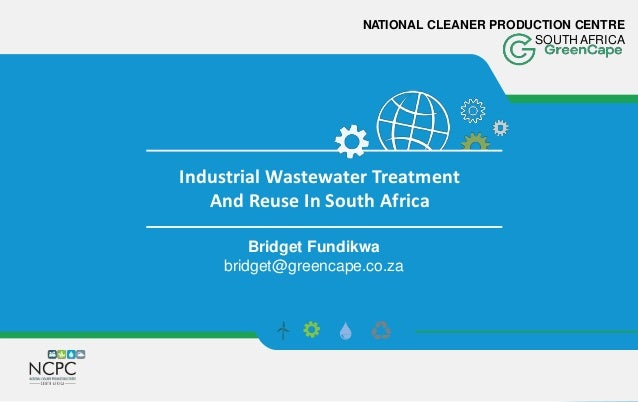 NATIONAL CLEANER PRODUCTION CENTRE SOUTH AFRICA Industrial Wastewater Treatment And Reuse In South Africa Bridget Fundikwa...