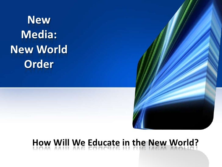 New Media: New World Order<br />How Will We Educate in the New World?<br />