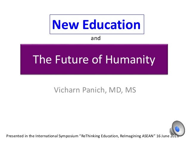 "The Future of Humanity Vicharn Panich, MD, MS Presented in the International Symposium ""ReThinking Education, ReImagining ..."