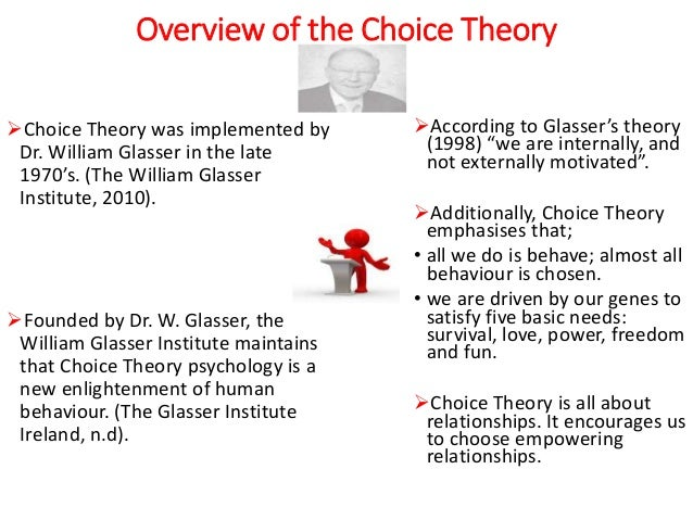 choice theories Choice theory is an explanation of human behavior developed by dr william glasser dr glasser explains that all we do all our lives is behave, and that we choose our behavior in an attempt to meet one or more of the five basic human needs that are built into our genetic structure.