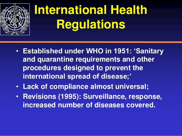 International Health Regulations • Established under WHO in 1951: 'Sanitary and quarantine requirements and other procedur...