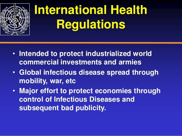 International Health Regulations • Intended to protect industrialized world commercial investments and armies • Global inf...
