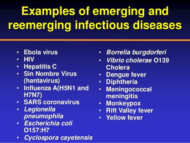 Examples of emerging and reemerging infectious diseases • Ebola virus • HIV • Hepatitis C • Sin Nombre Virus (hantavirus) ...