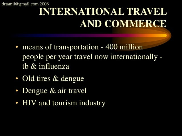 drtamil@gmail.com 2006 INTERNATIONAL TRAVEL AND COMMERCE • means of transportation - 400 million people per year travel no...
