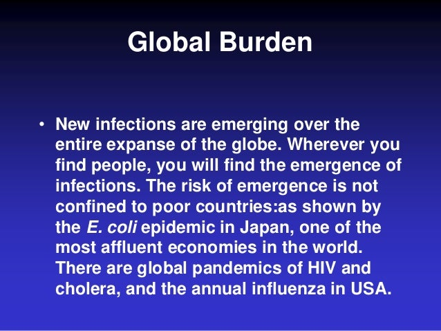 Global Burden • New infections are emerging over the entire expanse of the globe. Wherever you find people, you will find ...