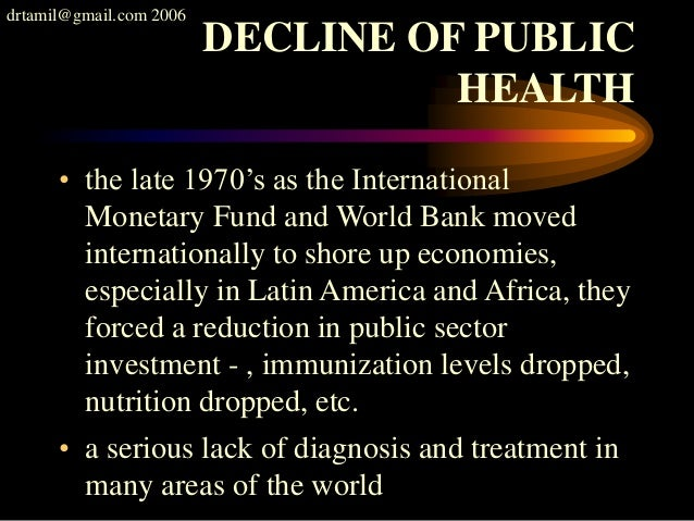 drtamil@gmail.com 2006 DECLINE OF PUBLIC HEALTH • the late 1970's as the International Monetary Fund and World Bank moved ...
